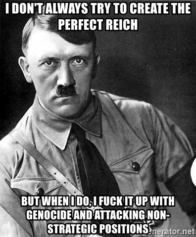 Hitler - i don't always try to create the perfect reich but when i do, i fuck it up with genocide and attacking non-strategic positions