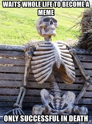 Waiting Skeleton - waits whole life to become a meme only successful in death