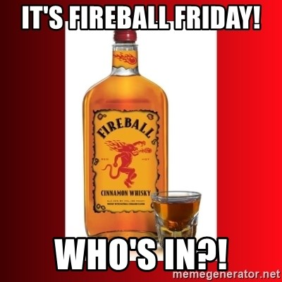 fireball - It's Fireball Friday! Who's in?!