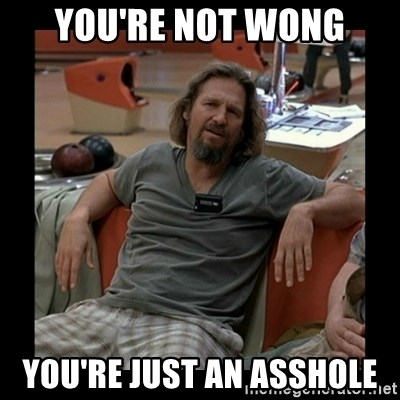 The Dude - you're not wong you're just an asshole