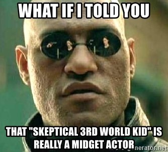"""What if I told you / Matrix Morpheus - what if i told you that """"skeptical 3rd world kid"""" is really a midget actor"""