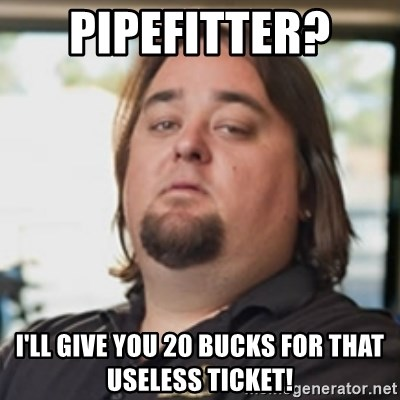 Pipefitter Ill Give You 20 Bucks For That Useless Ticket