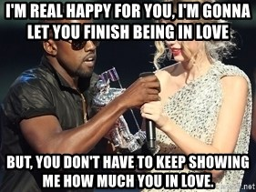 Kanye West Taylor Swift - I'm real happy for you, I'm gonna let you finish being in love but, You don't have to keep showing me how much you in love.