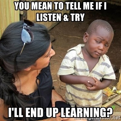 you mean to tell me black kid - You mean to tell me if I listen & try I'll end up learning?