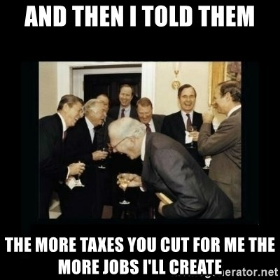 Rich Men Laughing - and then i told them the more taxes you cut for me the more jobs I'll create