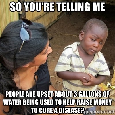 you mean to tell me black kid - So you're telling me People are upset about 3 gallons of water being used to help raise money to cure a disease?