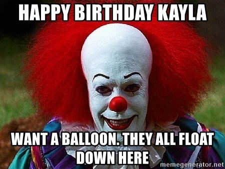 Pennywise the Clown - Happy Birthday Kayla want a balloon. they all float down here