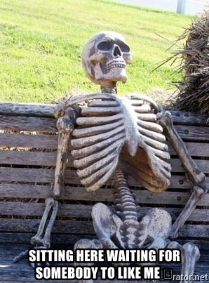 Waiting skeleton meme -  Sitting here waiting for somebody to like me 😩
