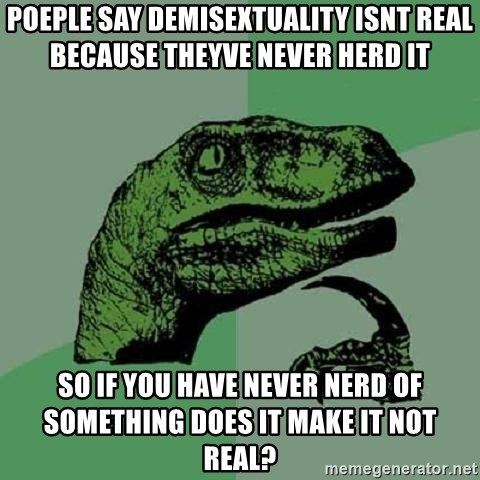 Philosoraptor - poeple say demisextuality isnt real because theyve never herd it so if you have never nerd of something does it make it not real?