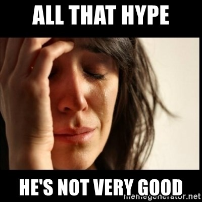 First World Problems - all that hype he's not very good