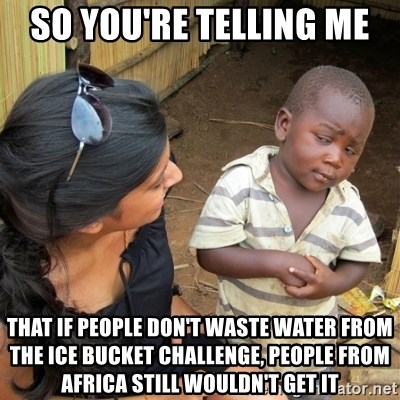 skeptical black kid - So you're telling me  That if people don't waste water from the ice bucket challenge, people from Africa still wouldn't get it