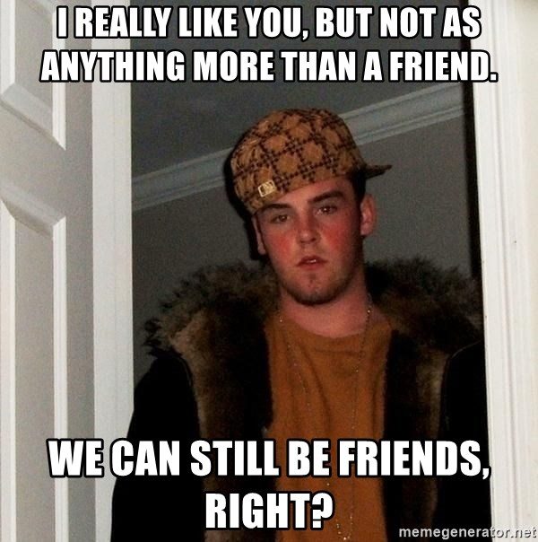Scumbag Steve - i really like you, but not as anything more than a friend. we can still be friends, right?