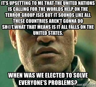 What if I told you / Matrix Morpheus - It's upsetting to me that the United Nations is calling for the worlds help on the terror Group ISIS but it sounds like all these countries aren't gonna do sh@t.What that means is it all falls on The United States. When was we elected to solve everyone's problems?
