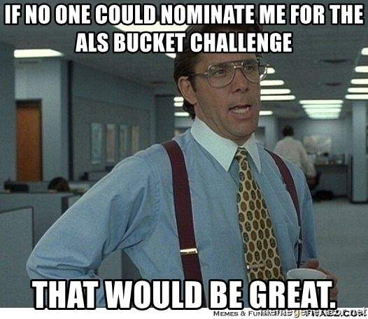 That would be great - If no one could nominate me for the ALS bucket challenge That would be great.