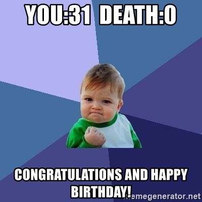 Success Kid - YOU:31  DEATH:0   CONGRATULATIONS AND HAPPY BIRTHDAY!