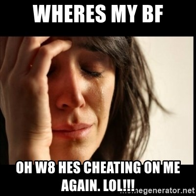First World Problems - wheres my bf oh w8 hes cheating on me again. LOL!!!
