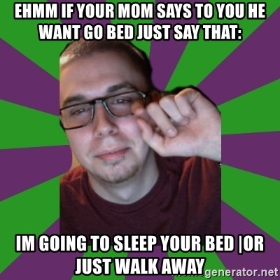 Meme Creator - Ehmm If Your Mom says to you he want go bed just say that: im going to sleep your bed |Or Just Walk Away