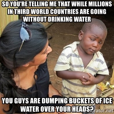 you mean to tell me black kid - So you're telling me that while millions in third world countries are going without drinking water you guys are dumping buckets of ice water over your heads?