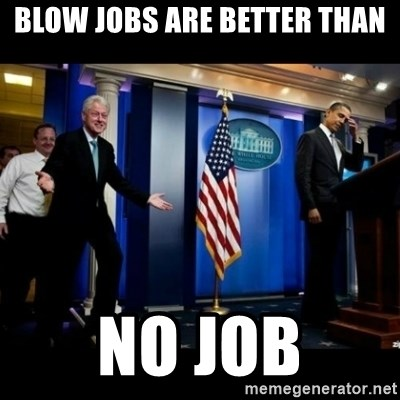 blowjobs are better than no jobs