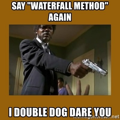 """say what one more time - SAY """"WATERFALL METHOD"""" AGAIN I DOUBLE DOG DARE YOU"""