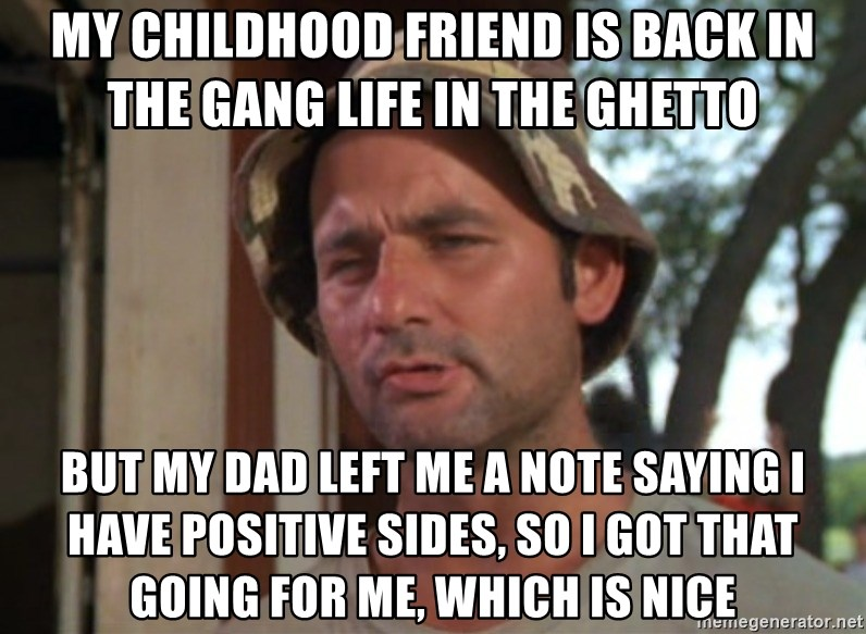 So I got that going on for me, which is nice - My childhood friend is back in the gang life in the ghetto But my dad left me a note saying I have positive sides, so I got that going for me, which is nice