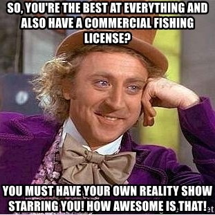 Willy Wonka - so, you're the best at everything and also have a commercial fishing license? you must have your own reality show starring you! how awesome is that!