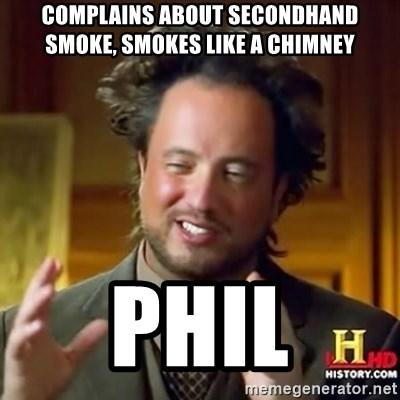 Ancient Aliens - complains about secondhand smoke, smokes like a chimney  Phil