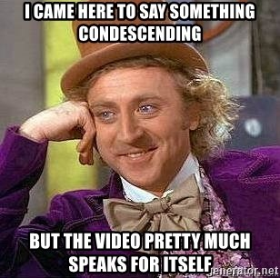 Willy Wonka - I CAME HERE TO SAY SOMETHING CONDESCENDING BUT THE VIDEO PRETTY MUCH SPEAKS FOR ITSELF
