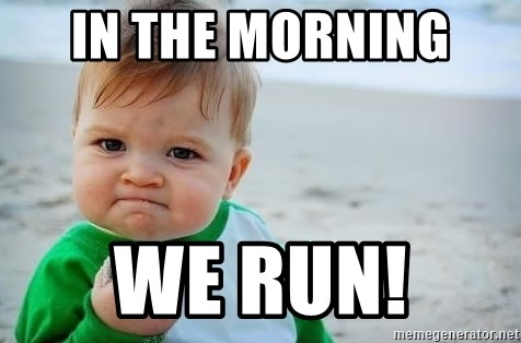 fist pump baby - In the morning  We RUN!