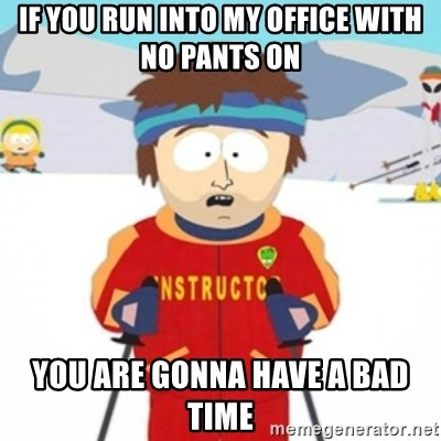 Bad time ski instructor 1 - if you run into my office with no pants on you are gonna have a bad time