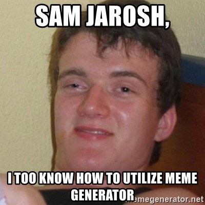 Stoner Stanley - Sam Jarosh,  I too know how to utilize Meme Generator