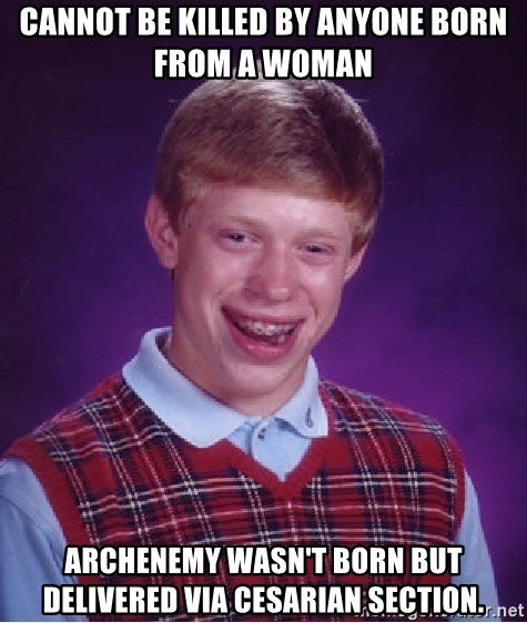Bad Luck Brian - Cannot be killed by anyone born from a woman archenemy wasn't born but delivered via cesarian section.