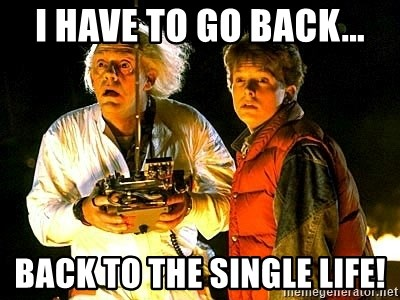 Back to the future - I have to go back... Back to the single life!