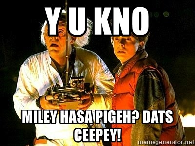 Back to the future - Y U KNO MILEY HASA PIGEH? DATS CEEPEY!