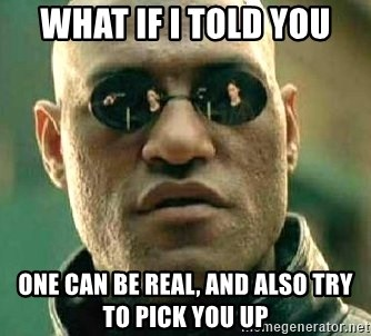 What if I told you / Matrix Morpheus - What if I told you One can be real, and also try to pick you up