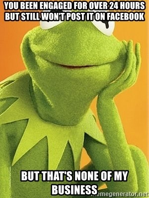 Kermit the frog - You been engaged for over 24 hours but still won't post it on Facebook  But that's none of my business