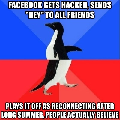 """Socially Awkward to Awesome Penguin - Facebook gets hacked, sends """"hey"""" to all friends Plays it off as reconnecting after long summer, people actually believe"""