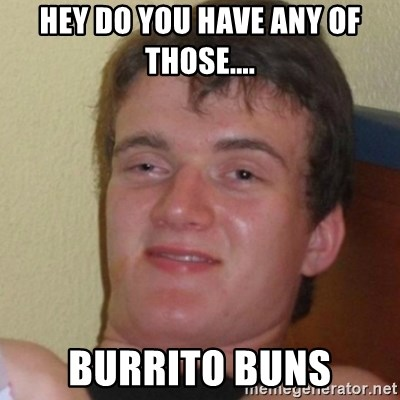 Stoner Stanley - Hey do you have any of those.... burrito buns