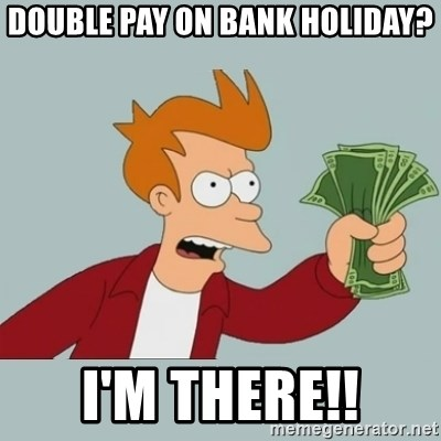 Shut Up And Take My Money Fry - Double pay on bank holiday? I'm there!!