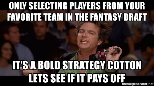 Bold Move Cotton - Only selecting players from your favorite team in the fantasy draft It's a bold strategy cotton lets see if it pays off
