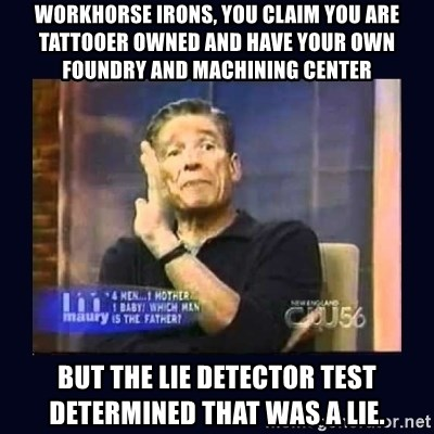 Maury Povich Father - Workhorse irons, you claim you are tattooer owned and have your own foundry and machining center but the lie detector test determined that was a lie.