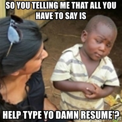 Skeptical african kid  - So you telling me that all you have to say is help type yo damn resume'?