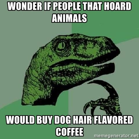 Philosoraptor - wonder if people that hoard animals would buy dog hair flavored coffee