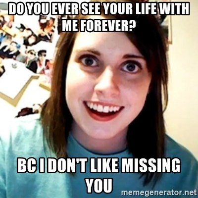 Overly Obsessed Girlfriend - Do you ever see your life with me forever? Bc I don't like missing you