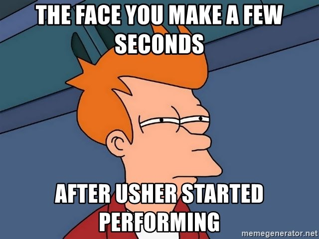 Futurama Fry - The face you make a few seconds after Usher started performing