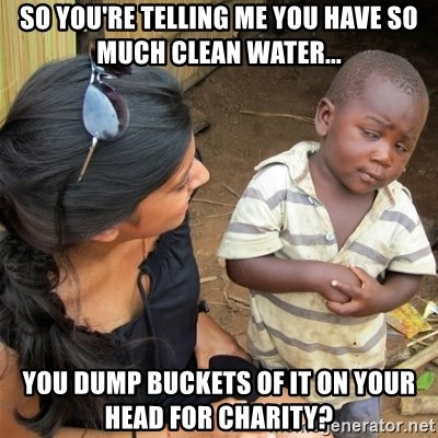 So You're Telling me - So you're telling me you have so much clean water... You dump buckets of it on your head for charity?