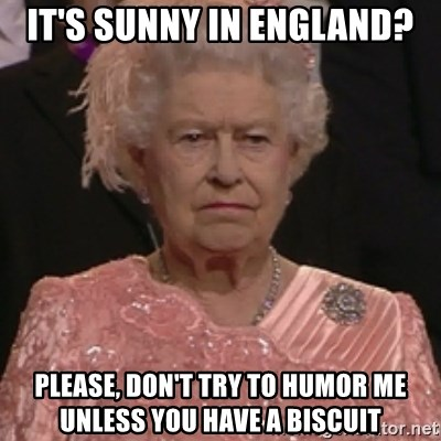 the queen olympics - It's sunny in England? Please, don't try to humor me unless you have a biscuit