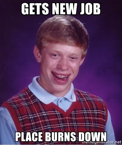 Bad Luck Brian - gets new job place burns down