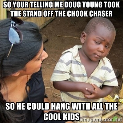 Skeptical 3rd World Kid - So your telling me Doug young took the stand off the chook chaser So he could hang with all the cool kids
