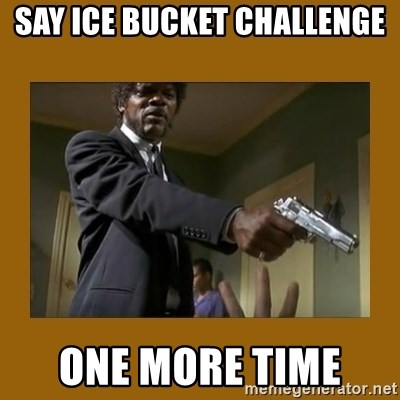 say what one more time - SAY ICE BUCKET CHALLENGE  ONE MORE TIME